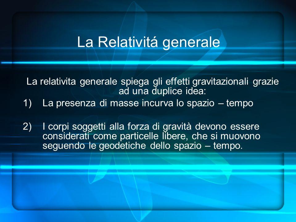 La relativita generale spiega gli effetti gravitazionali grazie ad una duplice idea: 1)La presenza di masse incurva lo spazio – tempo 2)I corpi soggetti alla forza di gravità devono essere considerati come particelle libere, che si muovono seguendo le geodetiche dello spazio – tempo.