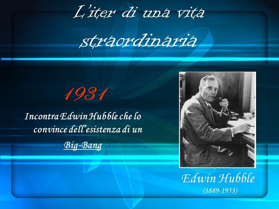 Liter di una vita straordinaria 1931 Incontra Edwin Hubble che lo convince dellesistenza di un Big-Bang Edwin Hubble (1889-1953)