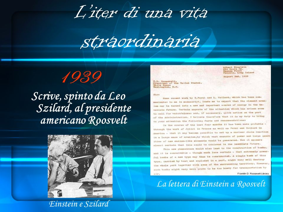 Liter di una vita straordinaria 1939 Scrive, spinto da Leo Szilard, al presidente americano Roosvelt Einstein e Szilard La lettera di Einstein a Roosvelt