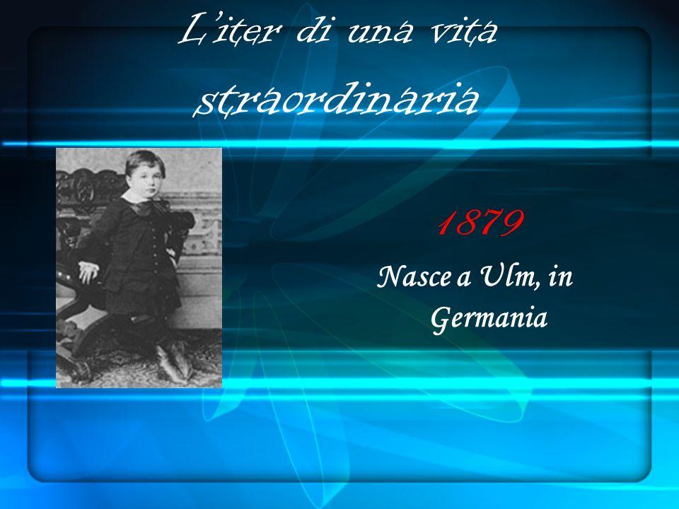Liter di una vita straordinaria 1879 Nasce a Ulm, in Germania
