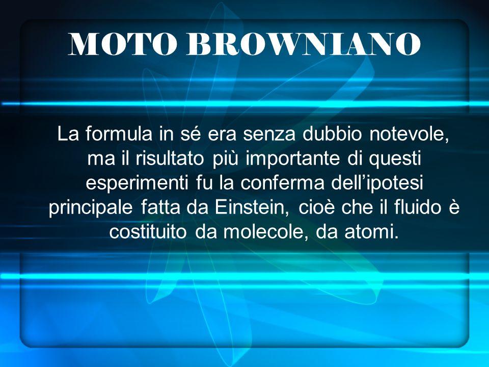 MOTO BROWNIANO La formula in sé era senza dubbio notevole, ma il risultato più importante di questi esperimenti fu la conferma dellipotesi principale fatta da Einstein, cioè che il fluido è costituito da molecole, da atomi.