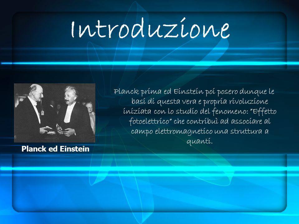 Introduzione Planck prima ed Einstein poi posero dunque le basi di questa vera e propria rivoluzione iniziata con lo studio del fenomeno: Effetto fotoelettrico che contribuì ad associare al campo elettromagnetico una struttura a quanti.