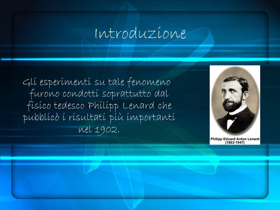 Introduzione Gli esperimenti su tale fenomeno furono condotti soprattutto dal fisico tedesco Philipp Lenard che pubblicò i risultati più importanti nel 1902.