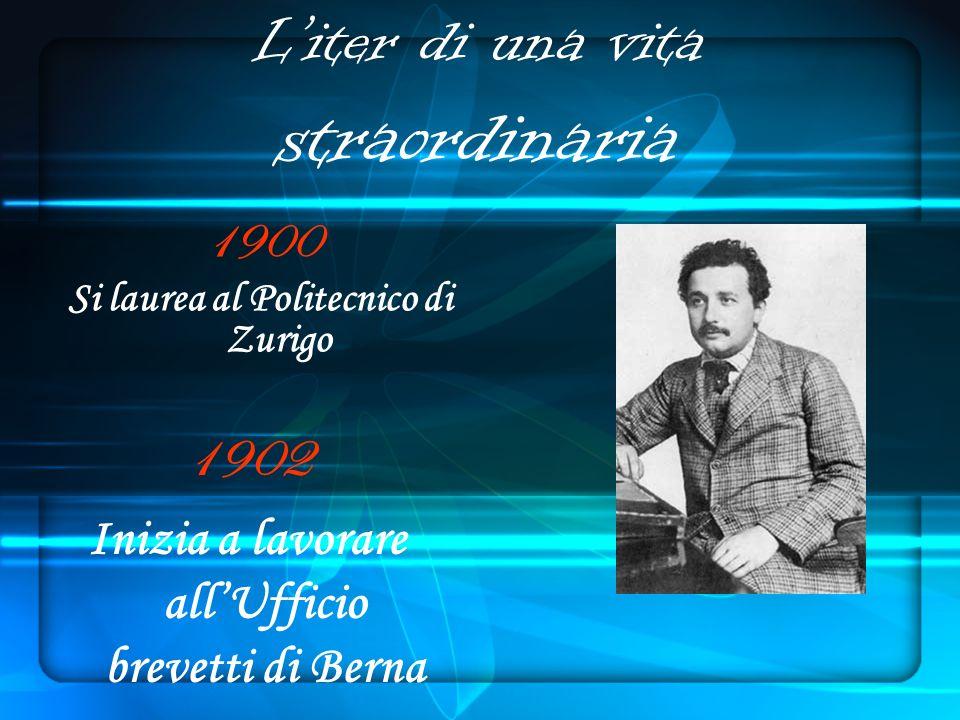 Liter di una vita straordinaria 1900 Si laurea al Politecnico di Zurigo 1902 Inizia a lavorare allUfficio brevetti di Berna