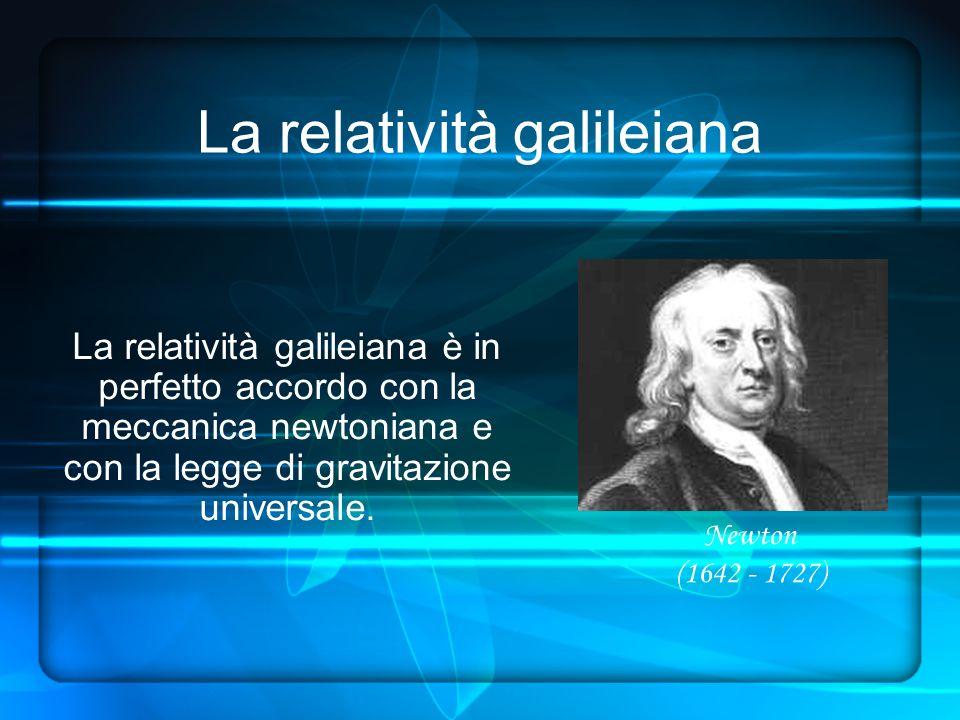 La relatività galileiana La relatività galileiana è in perfetto accordo con la meccanica newtoniana e con la legge di gravitazione universale.