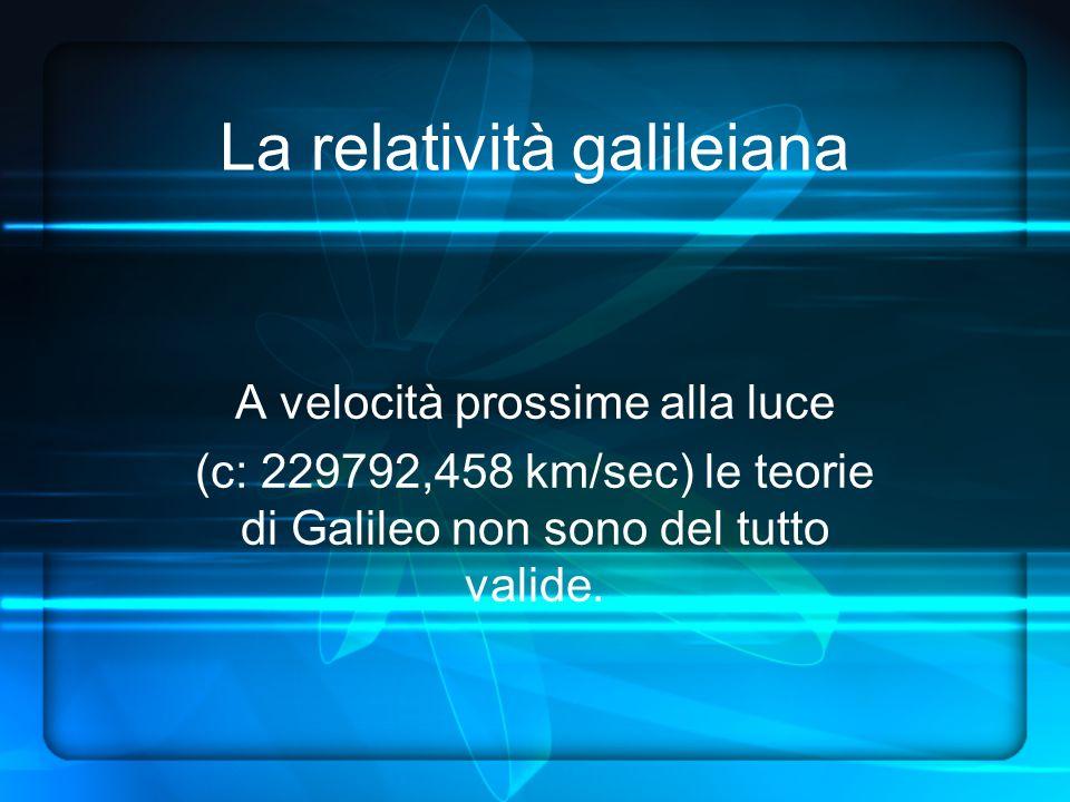 La relatività galileiana A velocità prossime alla luce (c: 229792,458 km/sec) le teorie di Galileo non sono del tutto valide.