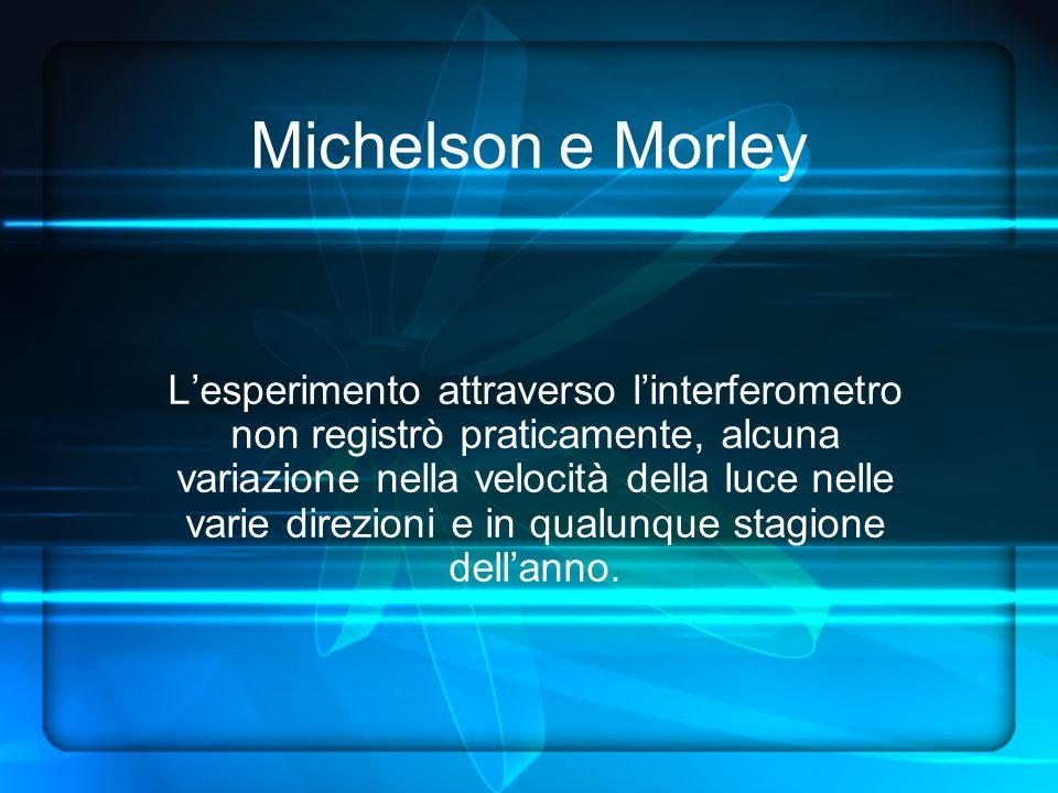 Michelson e Morley Lesperimento attraverso linterferometro non registrò praticamente, alcuna variazione nella velocità della luce nelle varie direzioni e in qualunque stagione dellanno.