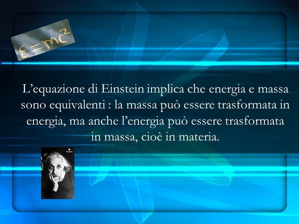 Lequazione di Einstein implica che energia e massa sono equivalenti : la massa può essere trasformata in energia, ma anche lenergia può essere trasformata in massa, cioè in materia.