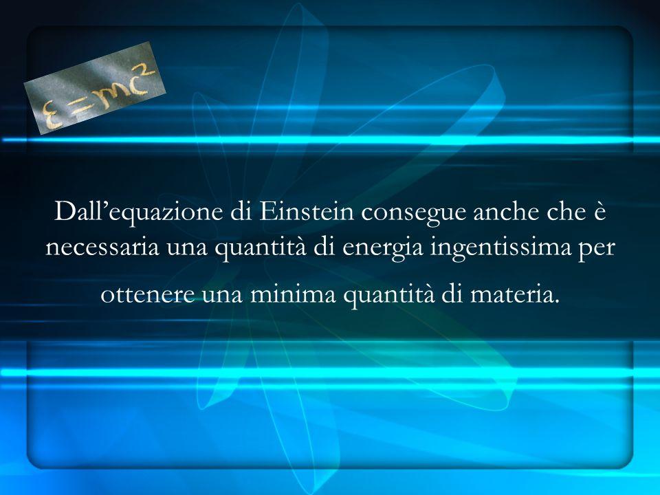 Dallequazione di Einstein consegue anche che è necessaria una quantità di energia ingentissima per ottenere una minima quantità di materia.