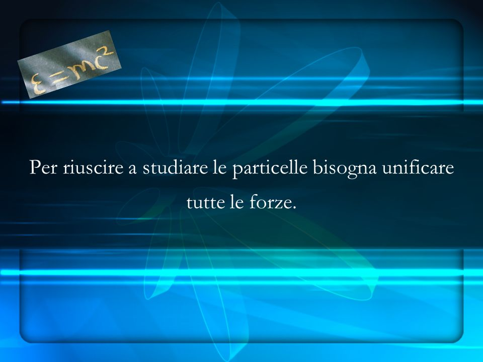 Per riuscire a studiare le particelle bisogna unificare tutte le forze.