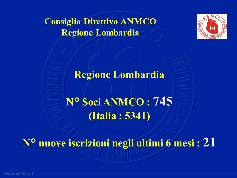 Regione Lombardia N° Soci ANMCO : 745 (Italia : 5341) N° nuove iscrizioni negli ultimi 6 mesi : 21 Consiglio Direttivo ANMCO Regione Lombardia