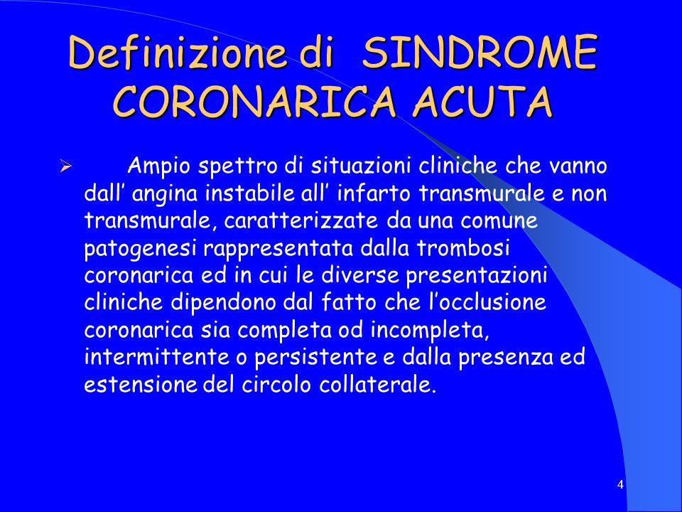 4 Definizione di SINDROME CORONARICA ACUTA Ampio spettro di situazioni cliniche che vanno dall angina instabile all infarto transmurale e non transmur