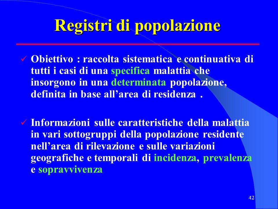 42 Registri di popolazione Obiettivo : raccolta sistematica e continuativa di tutti i casi di una specifica malattia che insorgono in una determinata