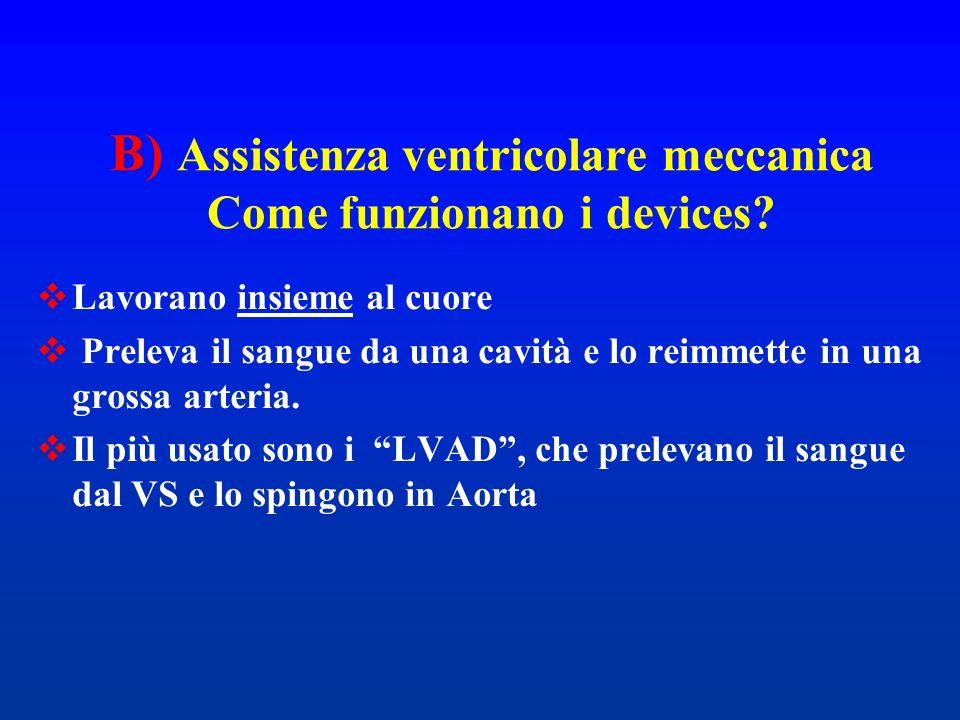 B) Assistenza ventricolare meccanica Come funzionano i devices? Lavorano insieme al cuore Preleva il sangue da una cavità e lo reimmette in una grossa