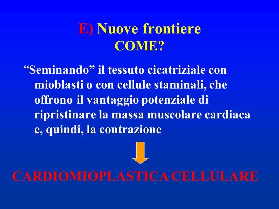 E) Nuove frontiere COME? Seminando il tessuto cicatriziale con mioblasti o con cellule staminali, che offrono il vantaggio potenziale di ripristinare