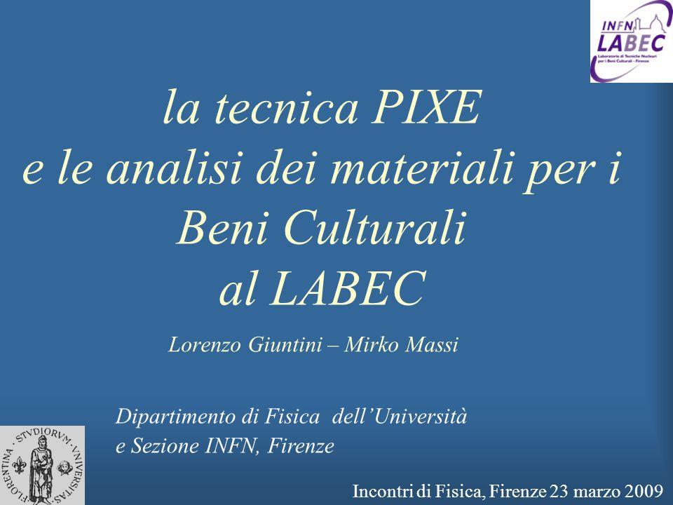 la tecnica PIXE e le analisi dei materiali per i Beni Culturali al LABEC Lorenzo Giuntini – Mirko Massi Dipartimento di Fisica dellUniversità e Sezion
