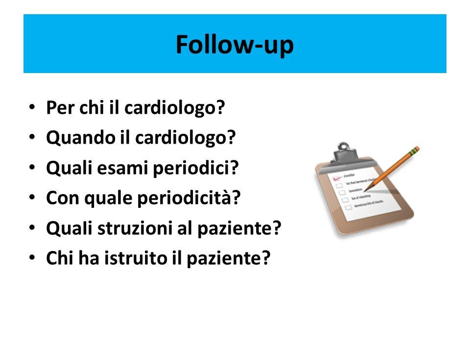 Follow-up Per chi il cardiologo? Quando il cardiologo? Quali esami periodici? Con quale periodicità? QuaIi struzioni al paziente? Chi ha istruito il p