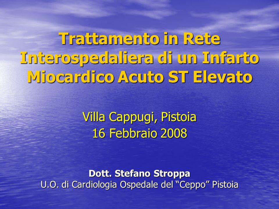 Trattamento in Rete Interospedaliera di un Infarto Miocardico Acuto ST Elevato Villa Cappugi, Pistoia 16 Febbraio 2008 Dott. Stefano Stroppa U.O. di C