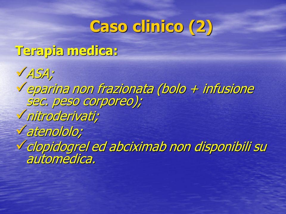 Caso clinico (2) Caso clinico (2) Terapia medica: ASA; ASA; eparina non frazionata (bolo + infusione sec. peso corporeo); eparina non frazionata (bolo