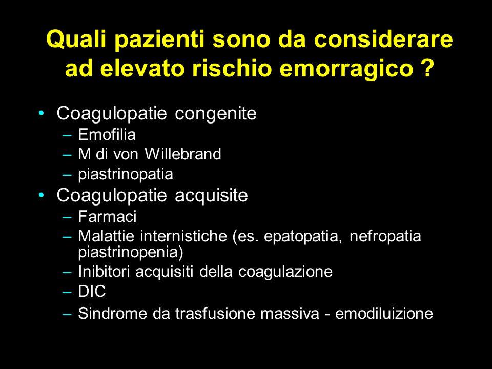 Quali pazienti sono da considerare ad elevato rischio emorragico ? Coagulopatie congenite –Emofilia –M di von Willebrand –piastrinopatia Coagulopatie