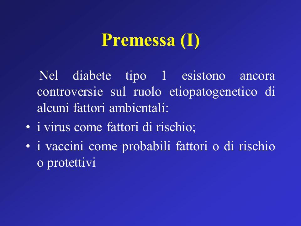Premessa (II) The Swedish Study Group Diabetologia 1991; 34:176-181 Studio caso-controllo Nessuna significativa associazione tra una singola infezione e il diabete tipo 1; Presenza di due infezioni: OR=1.96, 1.13-3.41; Presenza di più di due infezioni: OR=2.55, 1.44- 4.52; I vaccini MPR o Morbillo hanno un ruolo protettivo: OR=0.69, i.c.