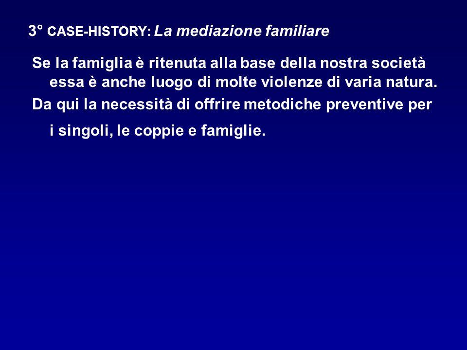 3° CASE-HISTORY: La mediazione familiare Se la famiglia è ritenuta alla base della nostra società essa è anche luogo di molte violenze di varia natura
