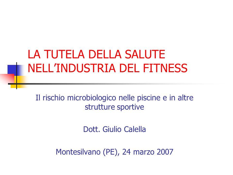LA TUTELA DELLA SALUTE NELLINDUSTRIA DEL FITNESS Il rischio microbiologico nelle piscine e in altre strutture sportive Dott. Giulio Calella Montesilva