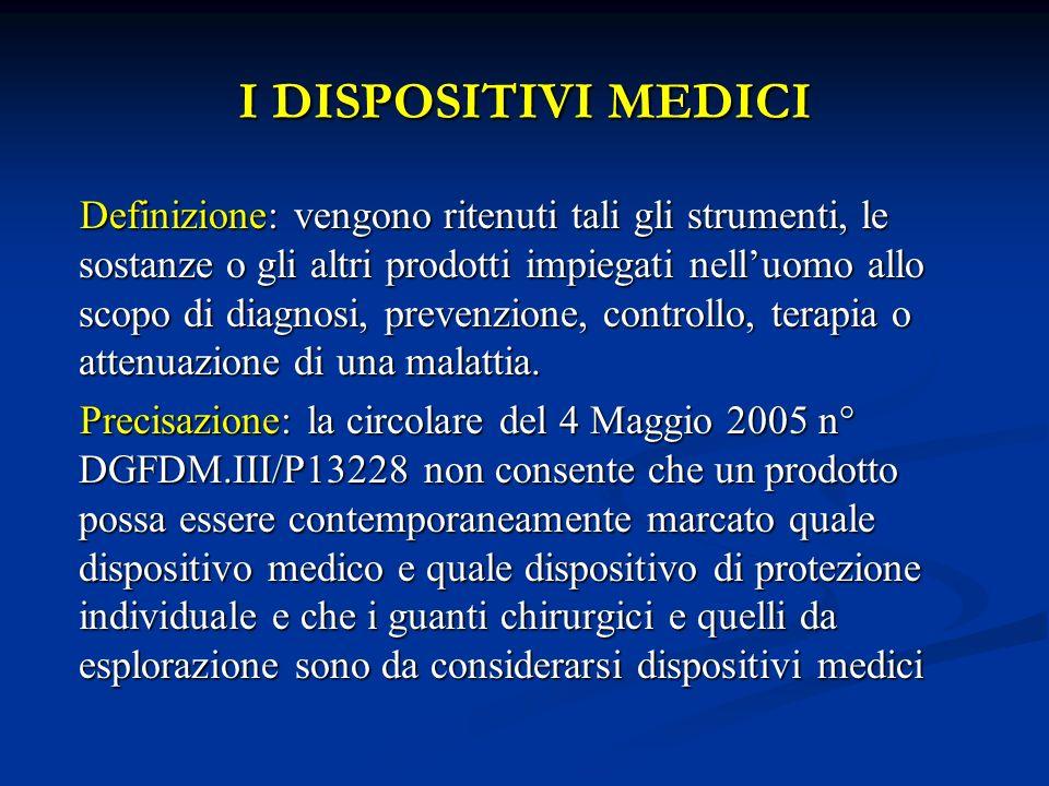 I DISPOSITIVI MEDICI Definizione: vengono ritenuti tali gli strumenti, le sostanze o gli altri prodotti impiegati nelluomo allo scopo di diagnosi, pre
