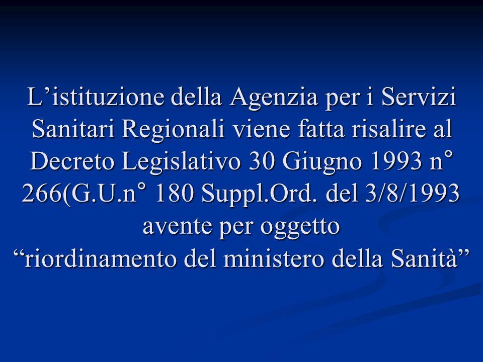 Listituzione della Agenzia per i Servizi Sanitari Regionali viene fatta risalire al Decreto Legislativo 30 Giugno 1993 n° 266(G.U.n° 180 Suppl.Ord.