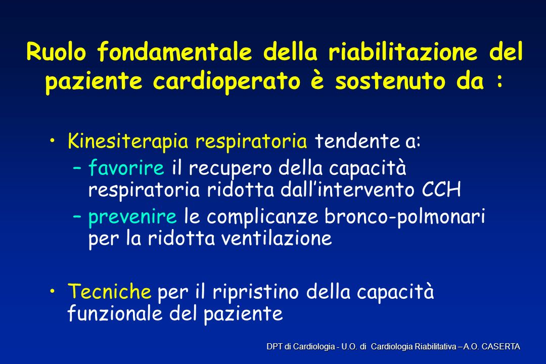Ruolo fondamentale della riabilitazione del paziente cardioperato è sostenuto da : Kinesiterapia respiratoria tendente a: –favorire il recupero della