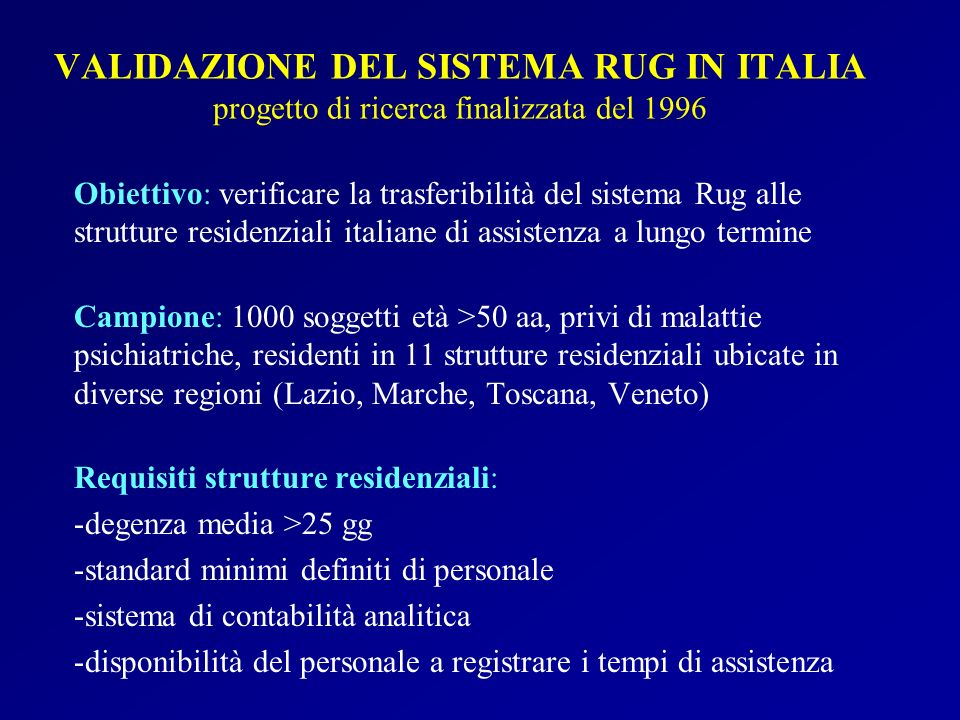 VALIDAZIONE DEL SISTEMA RUG IN ITALIA progetto di ricerca finalizzata del 1996 Obiettivo: verificare la trasferibilità del sistema Rug alle strutture
