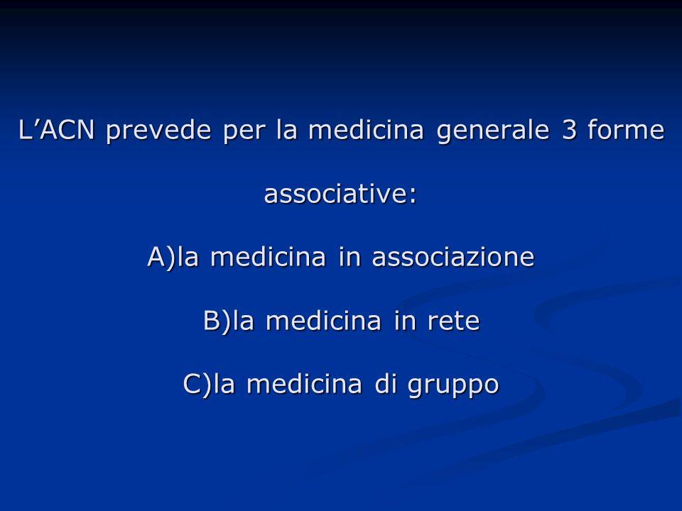 LACN prevede per la medicina generale 3 forme associative: A)la medicina in associazione B)la medicina in rete C)la medicina di gruppo