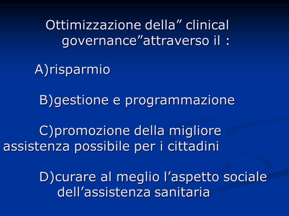 Ottimizzazione della clinical governanceattraverso il : A)risparmio B)gestione e programmazione C)promozione della migliore assistenza possibile per i