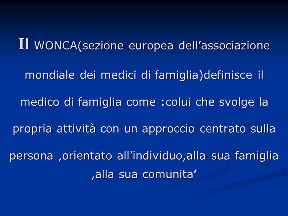 Il WONCA(sezione europea dellassociazione mondiale dei medici di famiglia)definisce il medico di famiglia come :colui che svolge la propria attività c