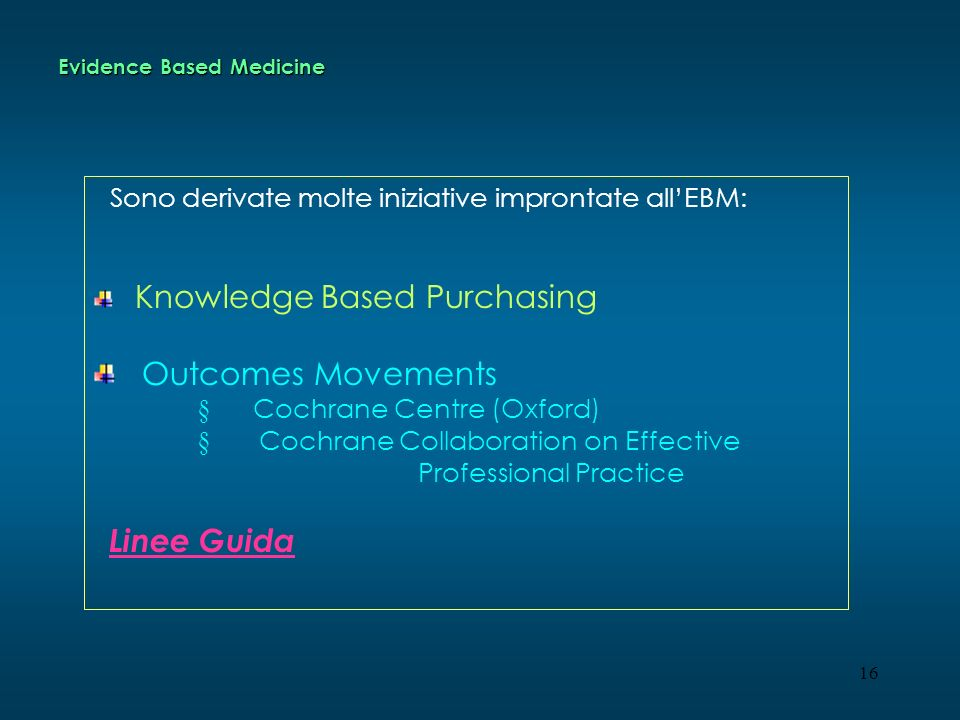 16 Evidence Based Medicine Sono derivate molte iniziative improntate allEBM: Knowledge Based Purchasing Outcomes Movements § Cochrane Centre (Oxford) § Cochrane Collaboration on Effective Professional Practice Linee Guida
