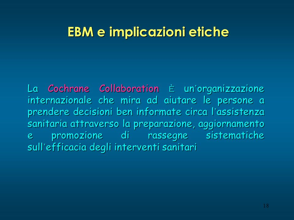 18 EBM e implicazioni etiche La Cochrane Collaboration è un organizzazione internazionale che mira ad aiutare le persone a prendere decisioni ben informate circa l assistenza sanitaria attraverso la preparazione, aggiornamento e promozione di rassegne sistematiche sull efficacia degli interventi sanitari