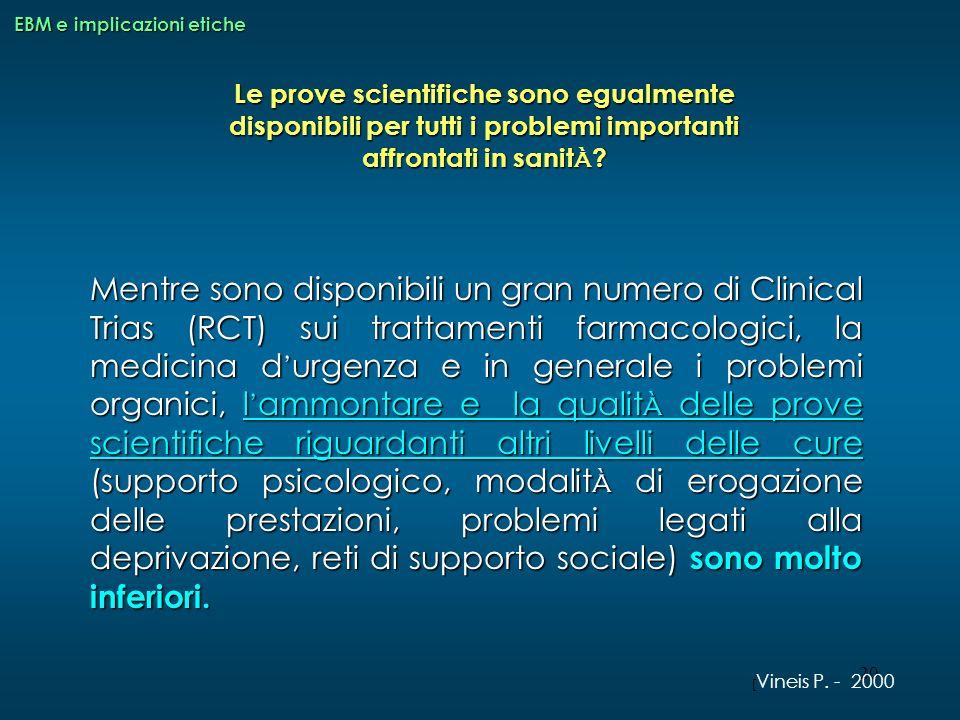 20 Le prove scientifiche sono egualmente disponibili per tutti i problemi importanti affrontati in sanit à ? EBM e implicazioni etiche Mentre sono dis