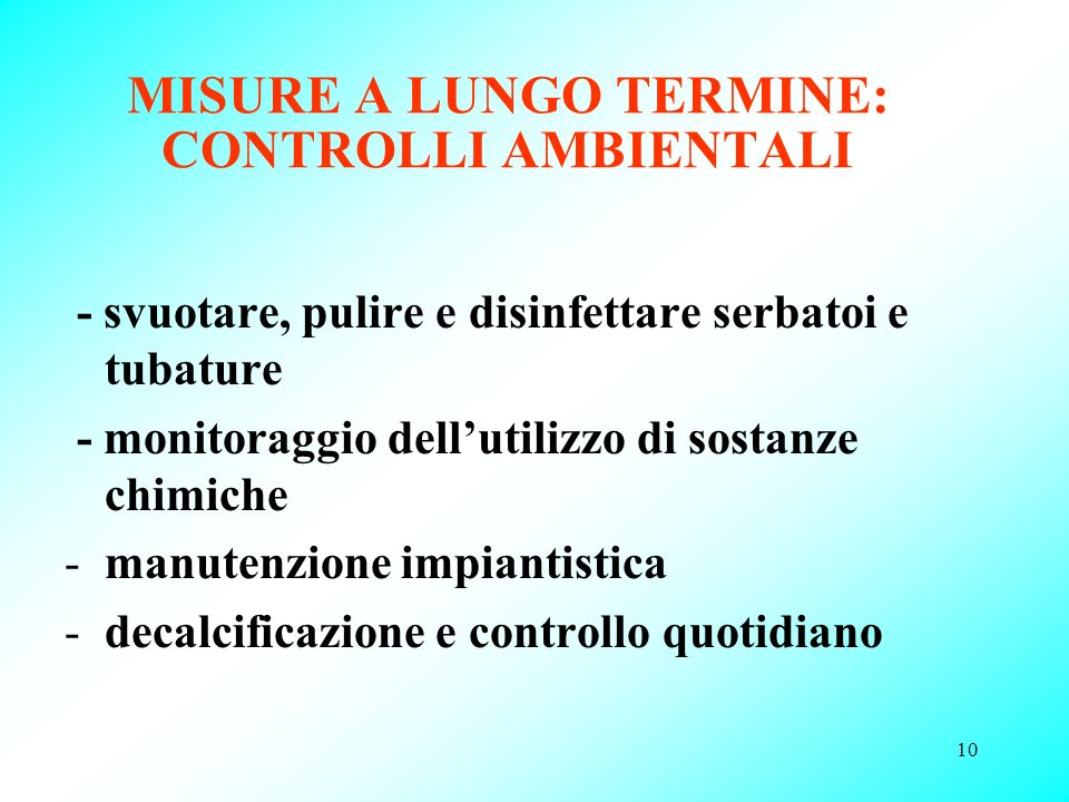 10 MISURE A LUNGO TERMINE: CONTROLLI AMBIENTALI - svuotare, pulire e disinfettare serbatoi e tubature - monitoraggio dellutilizzo di sostanze chimiche