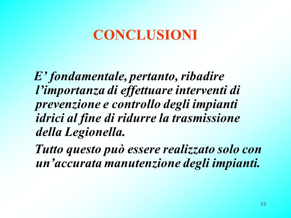 13 CONCLUSIONI E fondamentale, pertanto, ribadire limportanza di effettuare interventi di prevenzione e controllo degli impianti idrici al fine di rid
