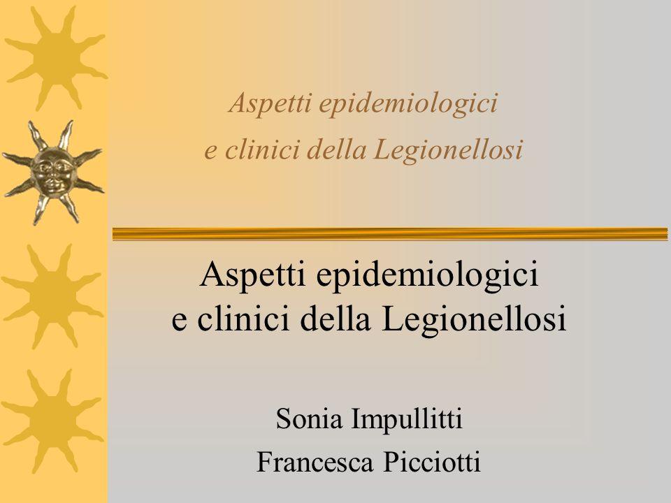 Aspetti epidemiologici e clinici della Legionellosi Sonia Impullitti Francesca Picciotti