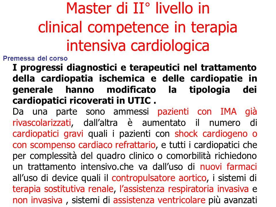 Master di II° livello in clinical competence in terapia intensiva cardiologica Premessa del corso I progressi diagnostici e terapeutici nel trattamento della cardiopatia ischemica e delle cardiopatie in generale hanno modificato la tipologia dei cardiopatici ricoverati in UTIC.