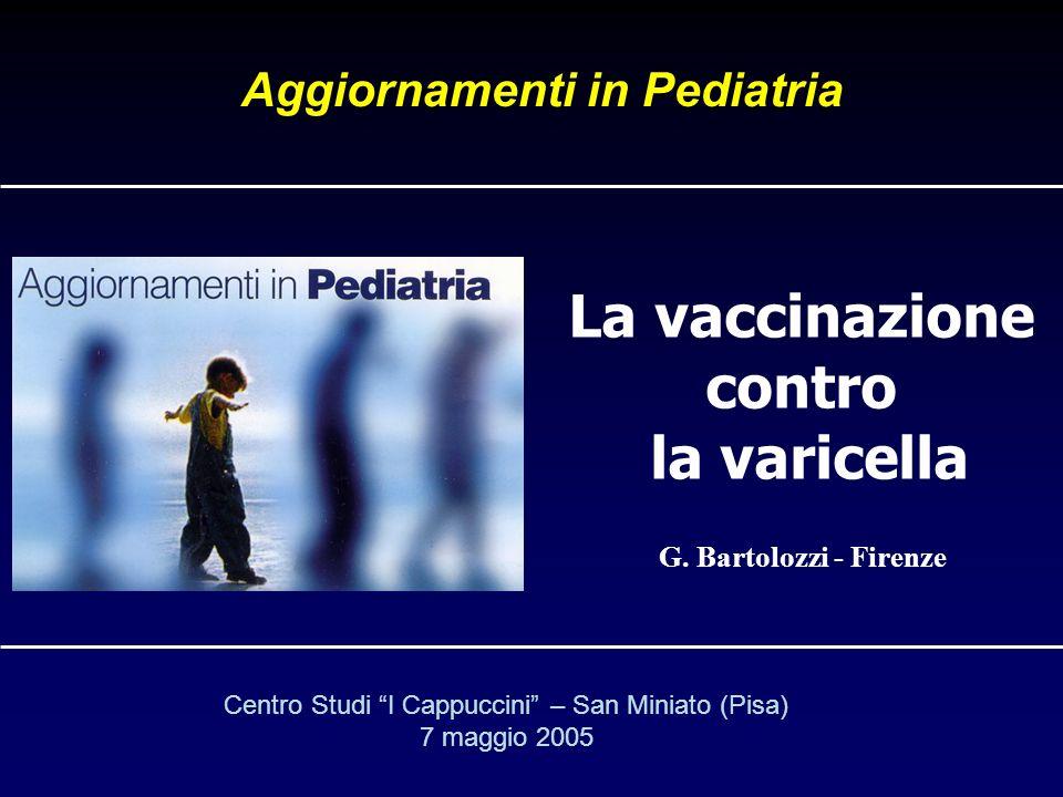G. Bartolozzi - Firenze La vaccinazione contro la varicella Aggiornamenti in Pediatria Centro Studi I Cappuccini – San Miniato (Pisa) 7 maggio 2005