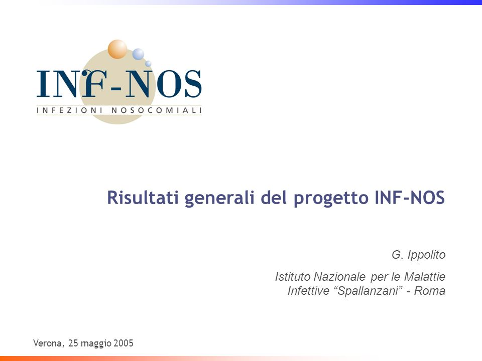 Risultati generali del progetto INF-NOS Verona, 25 maggio 2005 G. Ippolito Istituto Nazionale per le Malattie Infettive Spallanzani - Roma