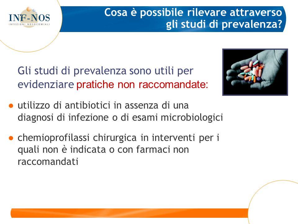 Gli studi di prevalenza sono utili per evidenziare pratiche non raccomandate: utilizzo di antibiotici in assenza di una diagnosi di infezione o di esa