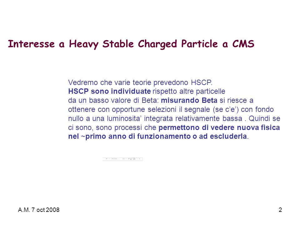 A.M. 7 oct 20082 Interesse a Heavy Stable Charged Particle a CMS Vedremo che varie teorie prevedono HSCP. HSCP sono individuate rispetto altre partice