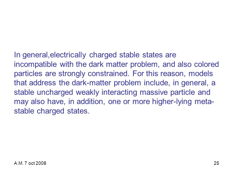 A.M. 7 oct 200825 In general,electrically charged stable states are incompatible with the dark matter problem, and also colored particles are strongly