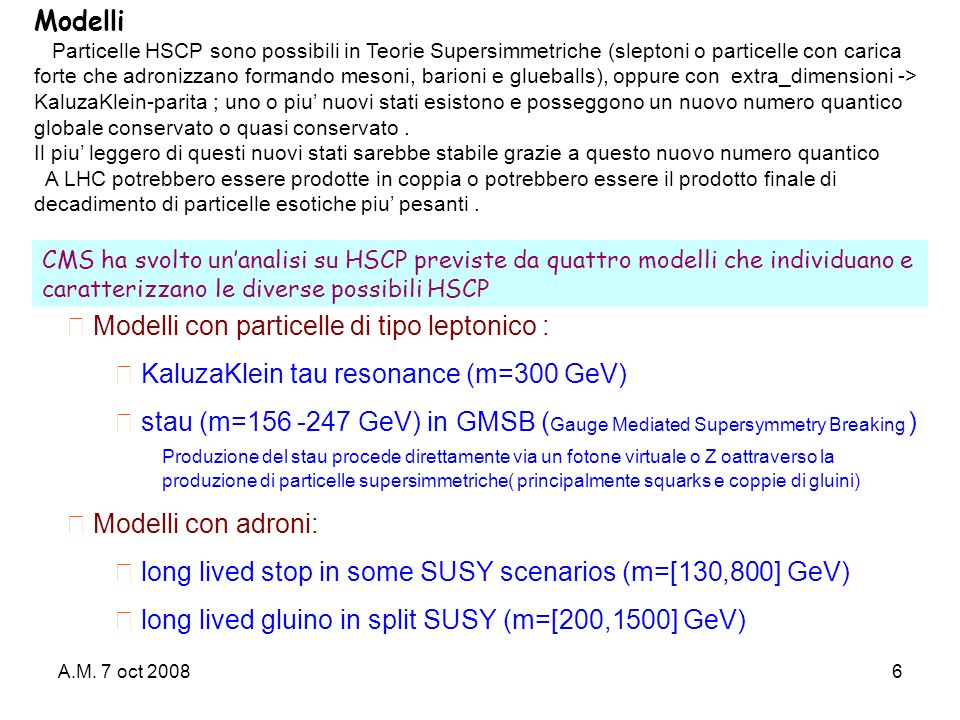 A.M. 7 oct 20086 Modelli con particelle di tipo leptonico : KaluzaKlein tau resonance (m=300 GeV) stau (m=156 -247 GeV) in GMSB ( Gauge Mediated Super