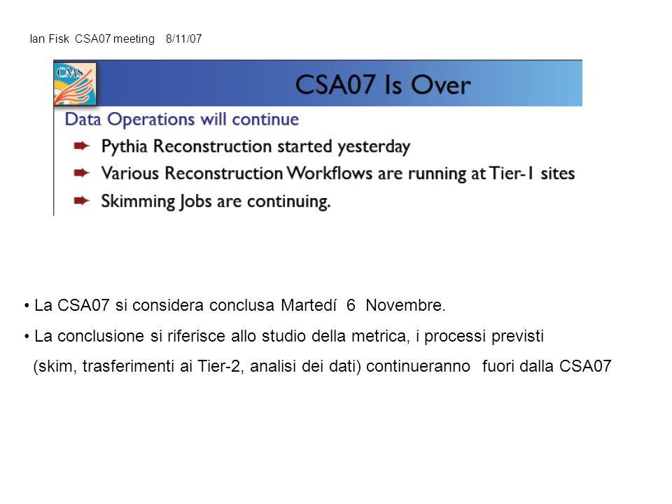 Ian Fisk CSA07 meeting 8/11/07 La CSA07 si considera conclusa Martedí 6 Novembre. La conclusione si riferisce allo studio della metrica, i processi pr