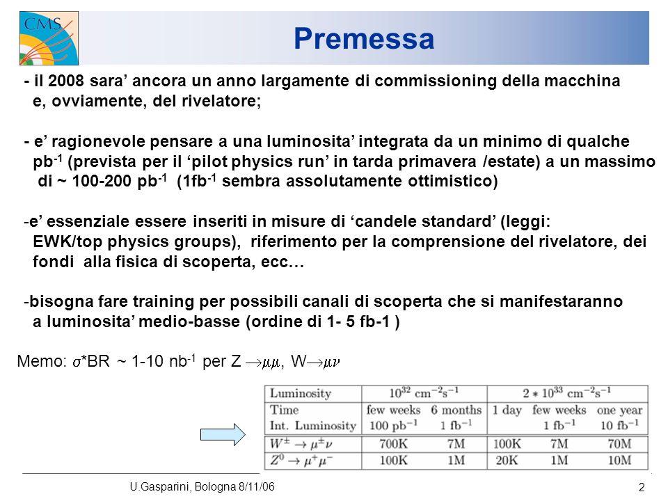 U.Gasparini, Bologna 8/11/06 2 Premessa - il 2008 sara ancora un anno largamente di commissioning della macchina e, ovviamente, del rivelatore; - e ragionevole pensare a una luminosita integrata da un minimo di qualche pb -1 (prevista per il pilot physics run in tarda primavera /estate) a un massimo di ~ 100-200 pb -1 (1fb -1 sembra assolutamente ottimistico) -e essenziale essere inseriti in misure di candele standard (leggi: EWK/top physics groups), riferimento per la comprensione del rivelatore, dei fondi alla fisica di scoperta, ecc… -bisogna fare training per possibili canali di scoperta che si manifestaranno a luminosita medio-basse (ordine di 1- 5 fb-1 ) Memo: *BR ~ 1-10 nb -1 per Z, W