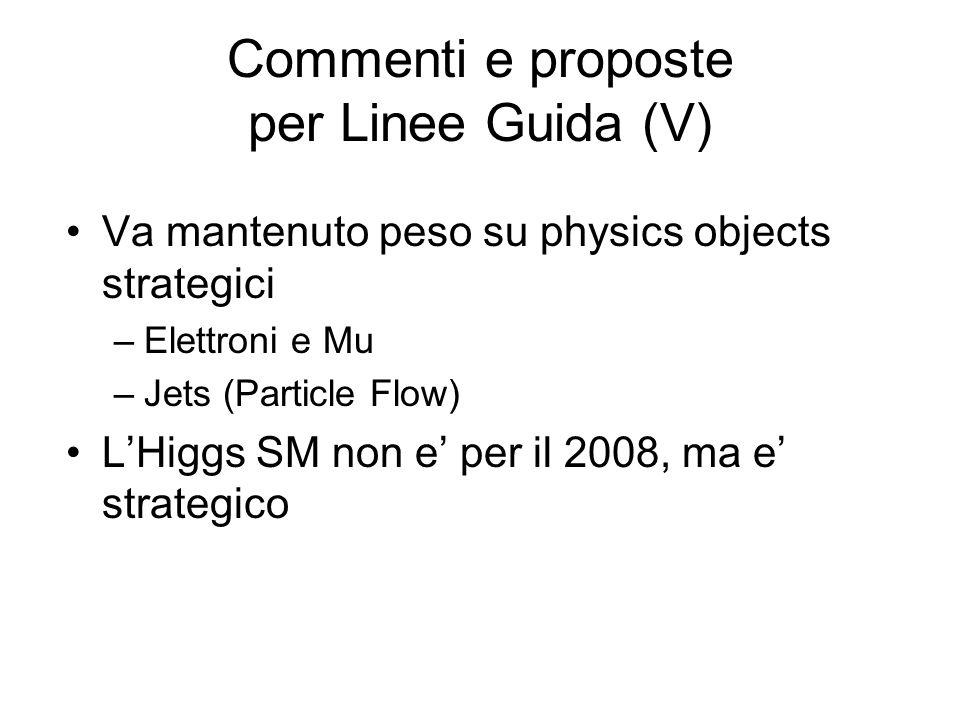 Commenti e proposte per Linee Guida (V) Va mantenuto peso su physics objects strategici –Elettroni e Mu –Jets (Particle Flow) LHiggs SM non e per il 2008, ma e strategico